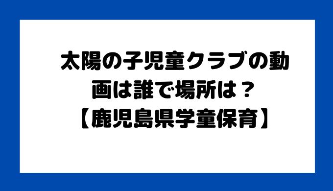 太陽の子児童クラブ 誰 場所【鹿児島県学童保育】