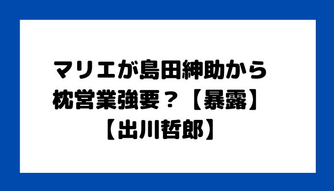 マリエ 島田紳助 枕営業強要 【暴露】【出川哲郎】